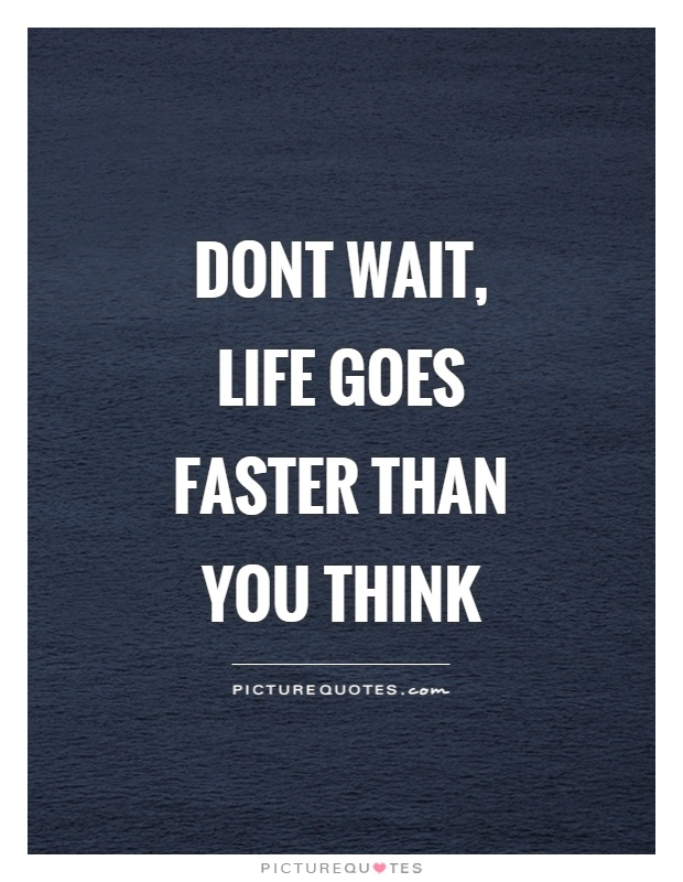 Dont wait, life goes faster than you think Picture Quote #1