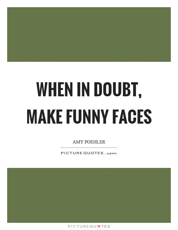 When in doubt, make funny faces Picture Quote #1