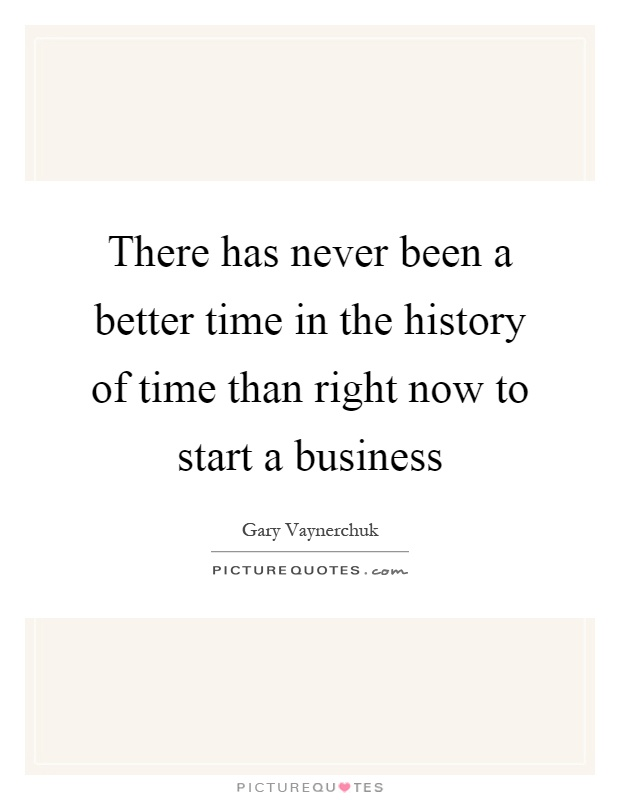 There has never been a better time in the history of time than right now to start a business Picture Quote #1