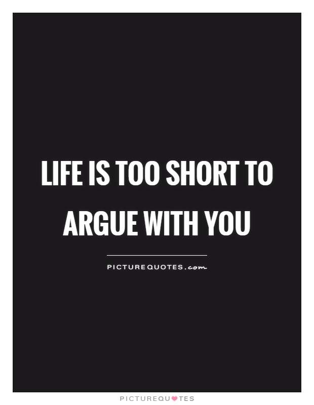 Life is too short to argue with you Picture Quote #1