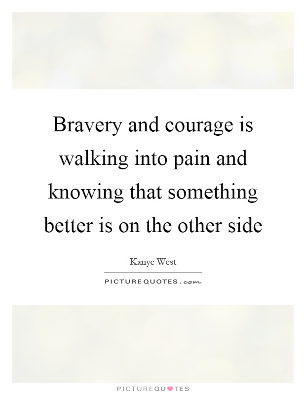 Bravery and courage is walking into pain and knowing that something better is on the other side Picture Quote #1
