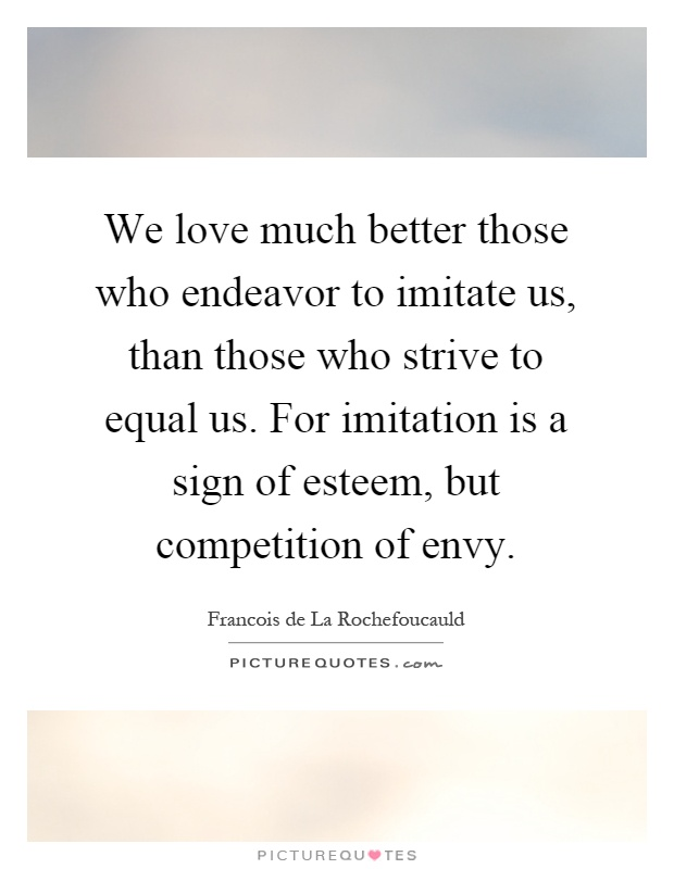 We love much better those who endeavor to imitate us, than those who strive to equal us. For imitation is a sign of esteem, but competition of envy Picture Quote #1