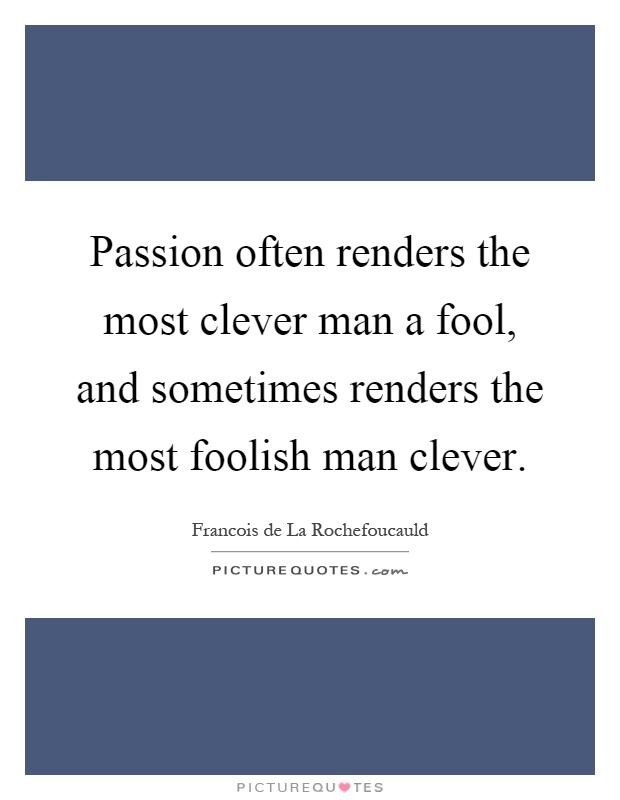 Passion often renders the most clever man a fool, and sometimes renders the most foolish man clever Picture Quote #1