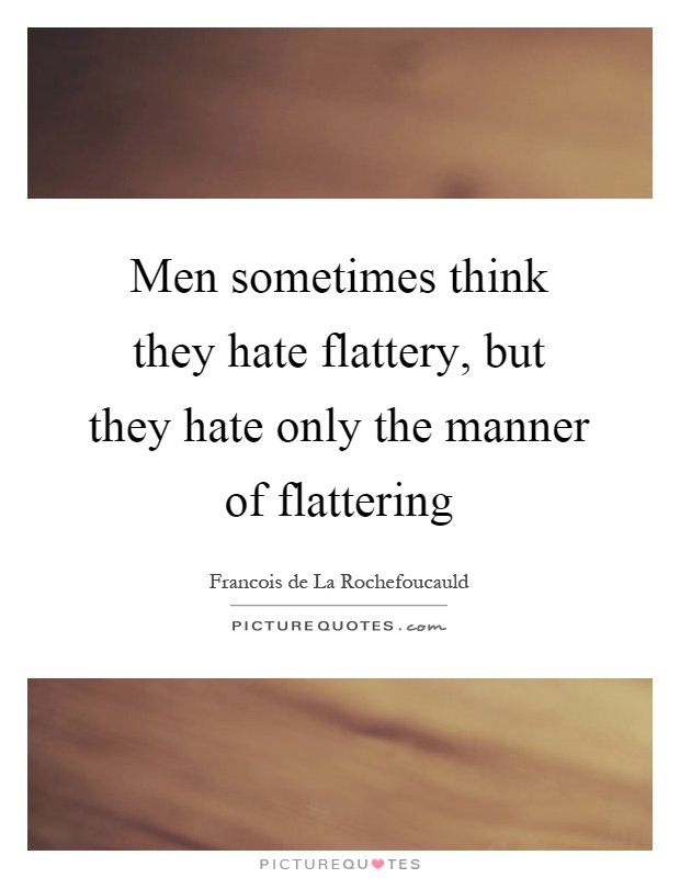 Men sometimes think they hate flattery, but they hate only the manner of flattering Picture Quote #1