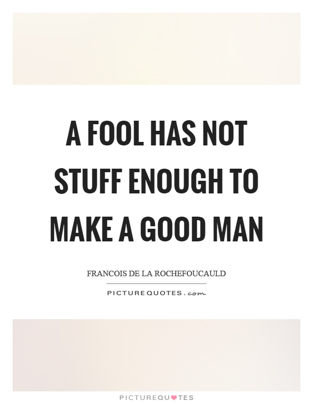 A fool has not stuff enough to make a good man Picture Quote #1