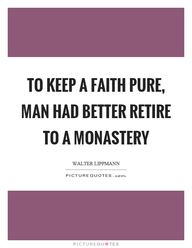 To keep a faith pure, man had better retire to a monastery Picture Quote #1