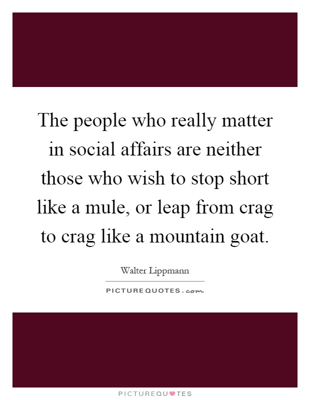 The people who really matter in social affairs are neither those who wish to stop short like a mule, or leap from crag to crag like a mountain goat Picture Quote #1