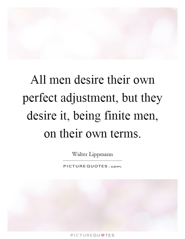 All men desire their own perfect adjustment, but they desire it, being finite men, on their own terms Picture Quote #1