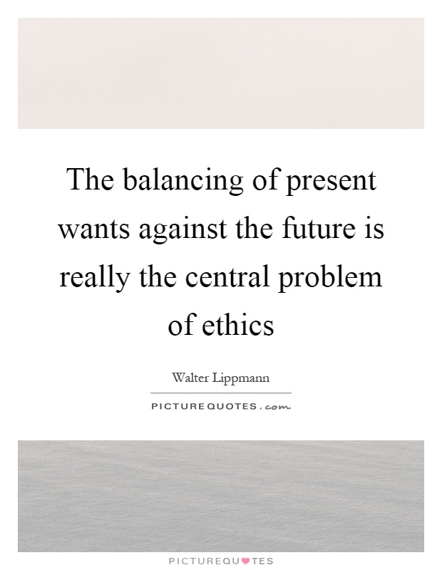 The balancing of present wants against the future is really the central problem of ethics Picture Quote #1