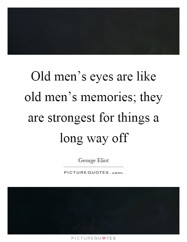 Old men's eyes are like old men's memories; they are strongest for things a long way off Picture Quote #1