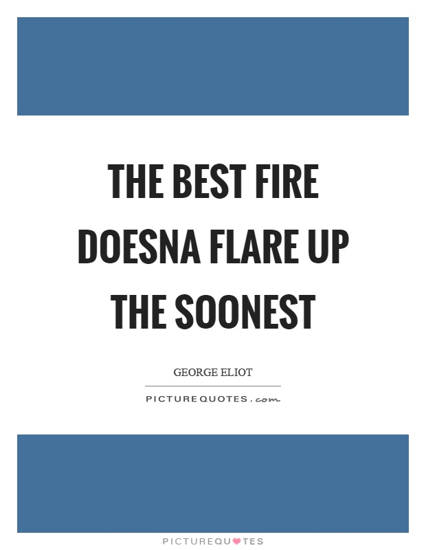 The best fire doesna flare up the soonest Picture Quote #1