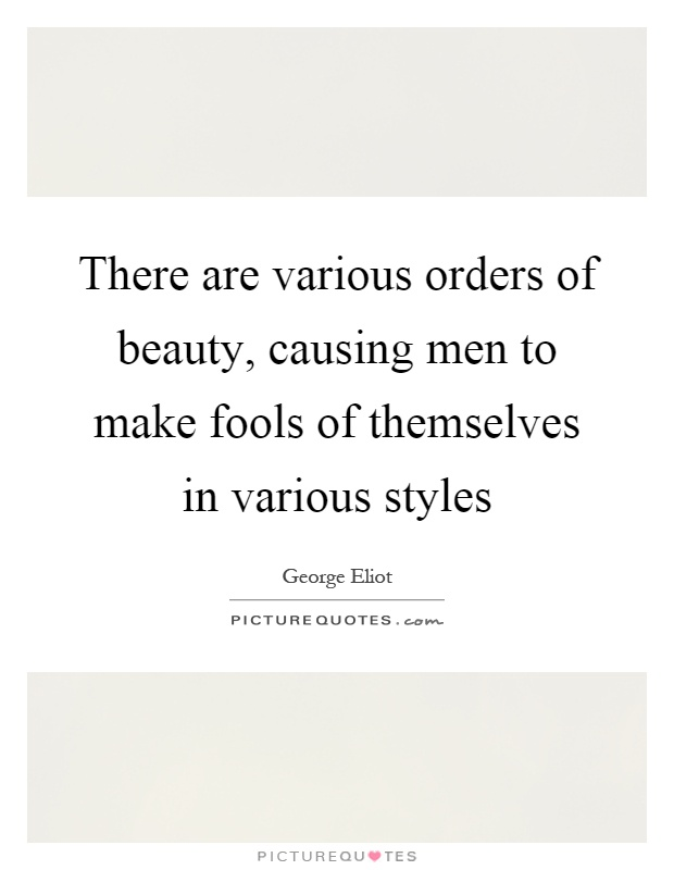 There are various orders of beauty, causing men to make fools of themselves in various styles Picture Quote #1