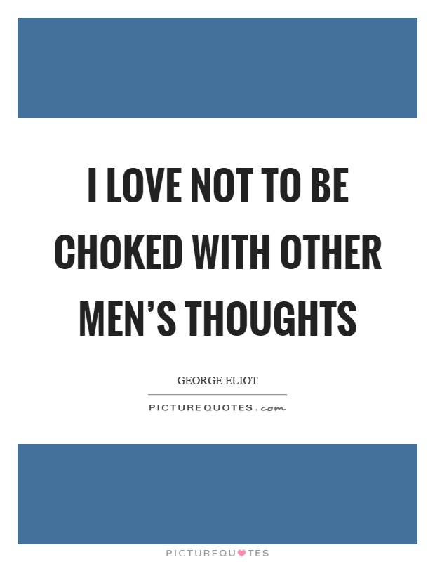 I love not to be choked with other men's thoughts Picture Quote #1