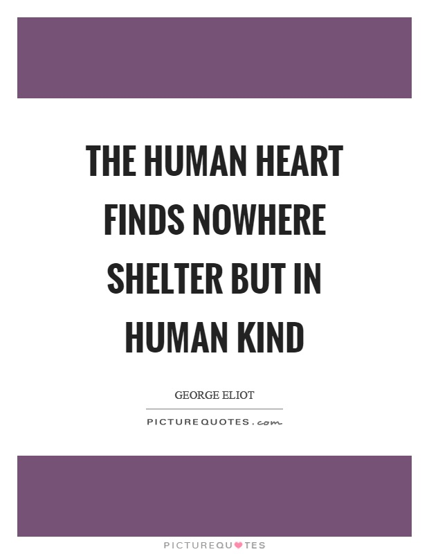 The human heart finds nowhere shelter but in human kind Picture Quote #1