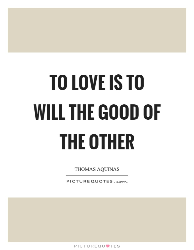 To love is to will the good of the other Picture Quote #1