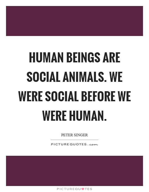 Human beings are social animals. We were social before we were human Picture Quote #1
