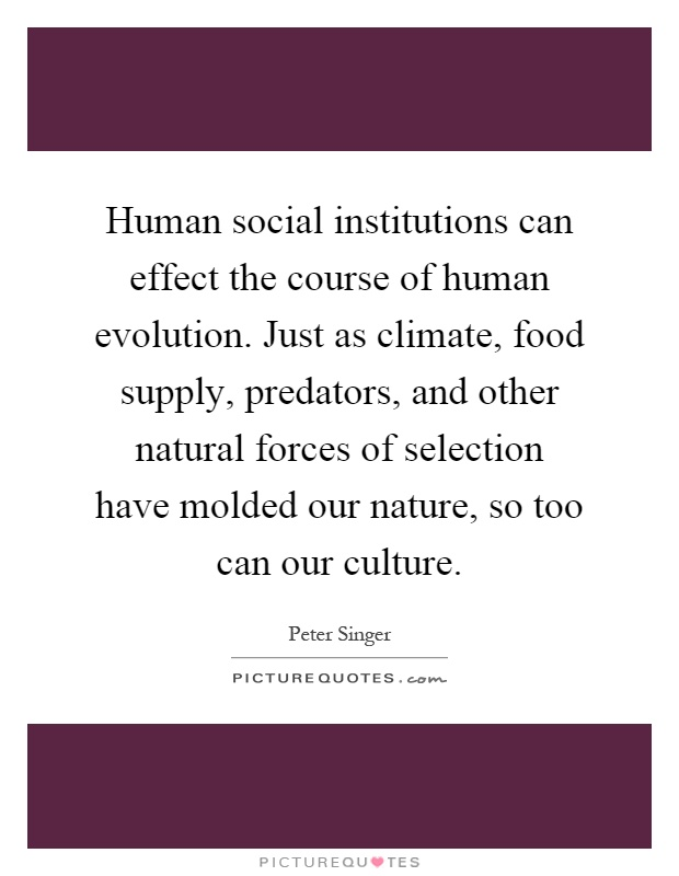 Human social institutions can effect the course of human evolution. Just as climate, food supply, predators, and other natural forces of selection have molded our nature, so too can our culture Picture Quote #1