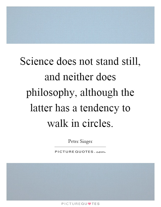 Science does not stand still, and neither does philosophy, although the latter has a tendency to walk in circles Picture Quote #1