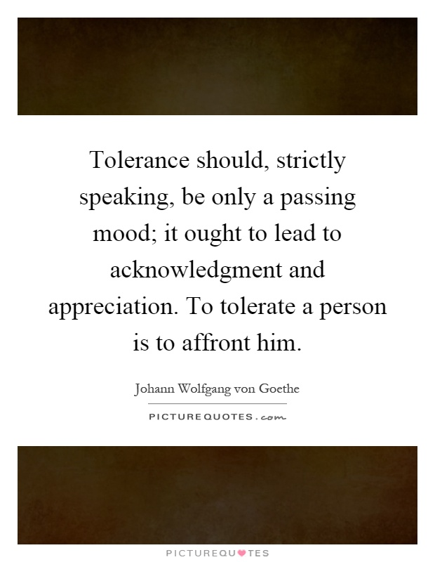 Tolerance should, strictly speaking, be only a passing mood; it ought to lead to acknowledgment and appreciation. To tolerate a person is to affront him Picture Quote #1