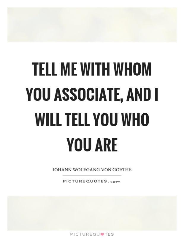 Tell me with whom you associate, and I will tell you who you are Picture Quote #1