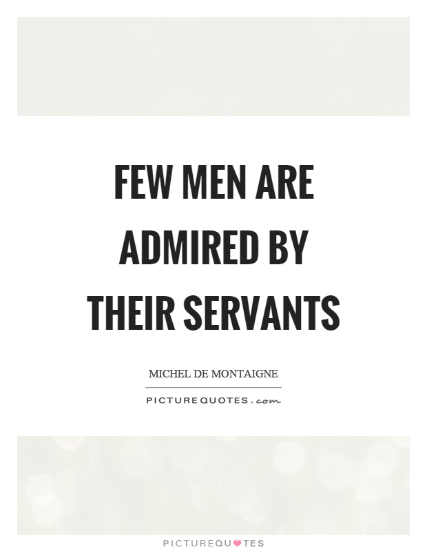 Few men are admired by their servants Picture Quote #1