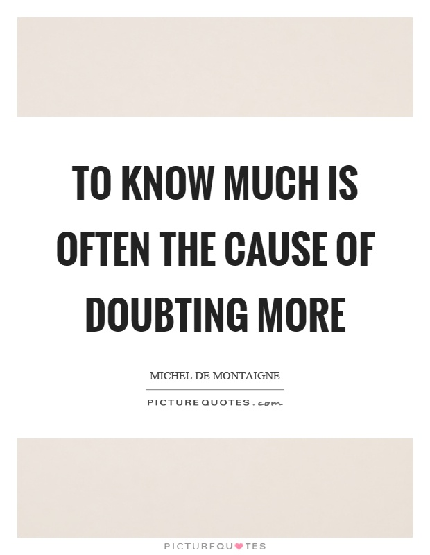 To know much is often the cause of doubting more Picture Quote #1
