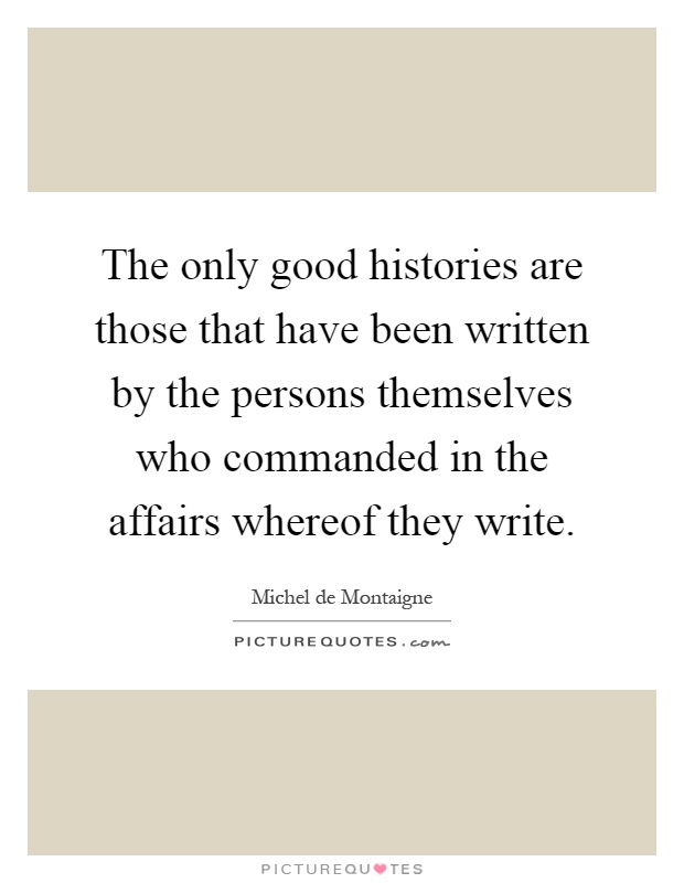 The only good histories are those that have been written by the persons themselves who commanded in the affairs whereof they write Picture Quote #1