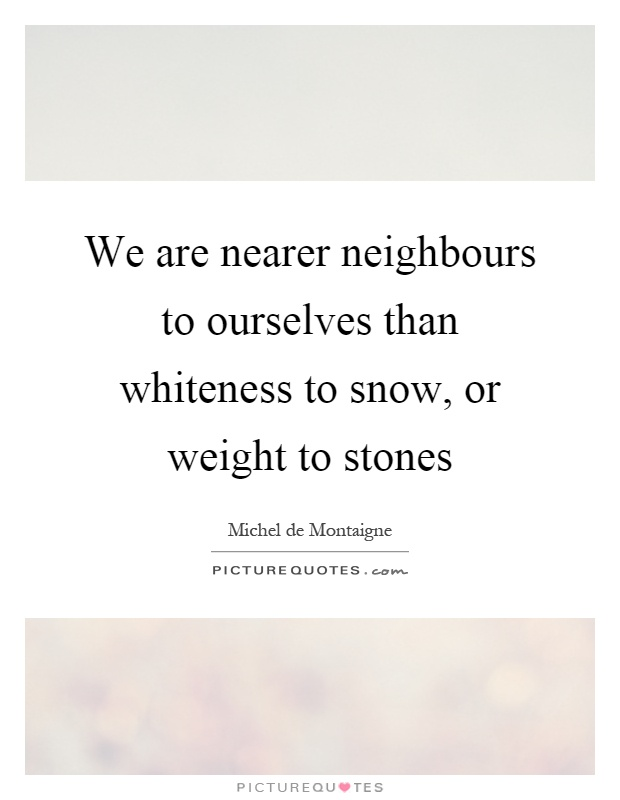 We are nearer neighbours to ourselves than whiteness to snow, or weight to stones Picture Quote #1