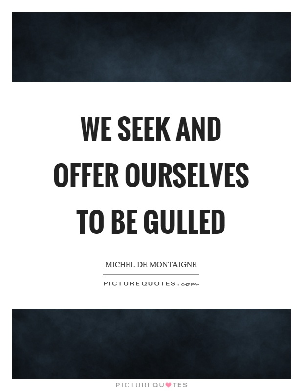 We seek and offer ourselves to be gulled Picture Quote #1