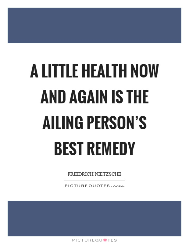 A little health now and again is the ailing person's best remedy Picture Quote #1