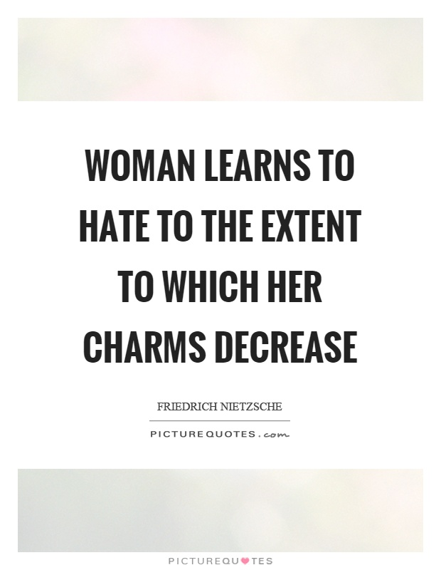 Woman learns to hate to the extent to which her charms decrease Picture Quote #1