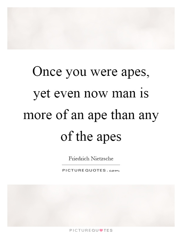 Once you were apes, yet even now man is more of an ape than any of the apes Picture Quote #1