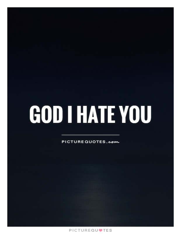 God I hate you | Picture Quotes
