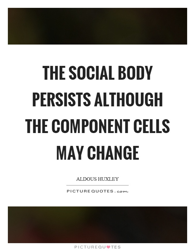 The social body persists although the component cells may change Picture Quote #1