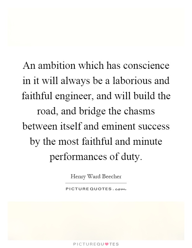 An ambition which has conscience in it will always be a laborious and faithful engineer, and will build the road, and bridge the chasms between itself and eminent success by the most faithful and minute performances of duty Picture Quote #1