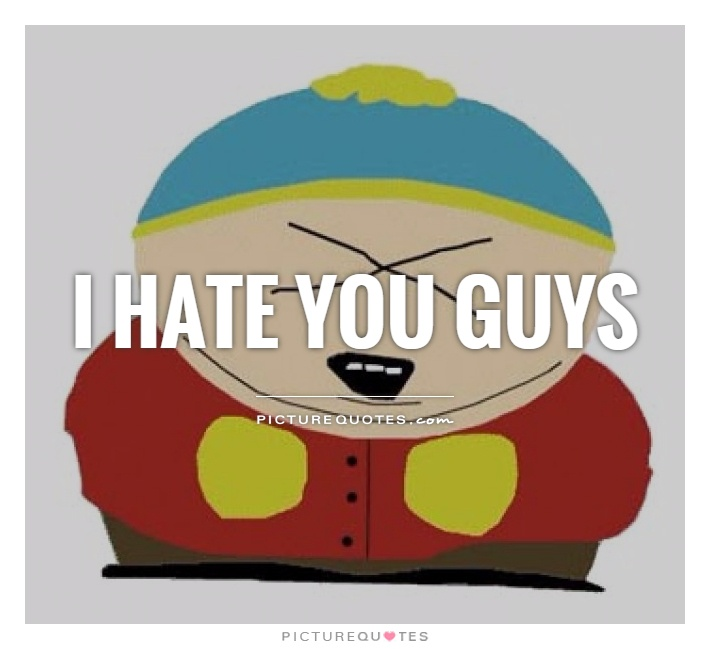 I hate you guys Picture Quote #1