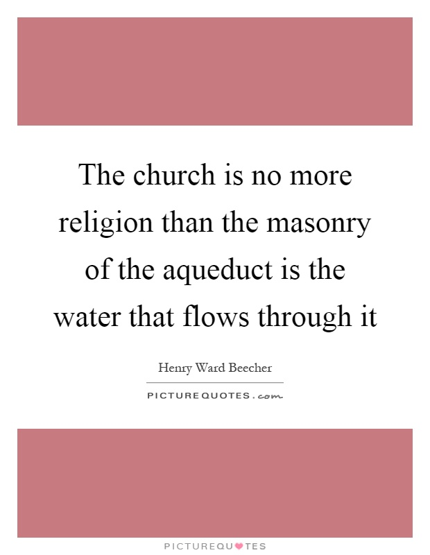 The church is no more religion than the masonry of the aqueduct is the water that flows through it Picture Quote #1