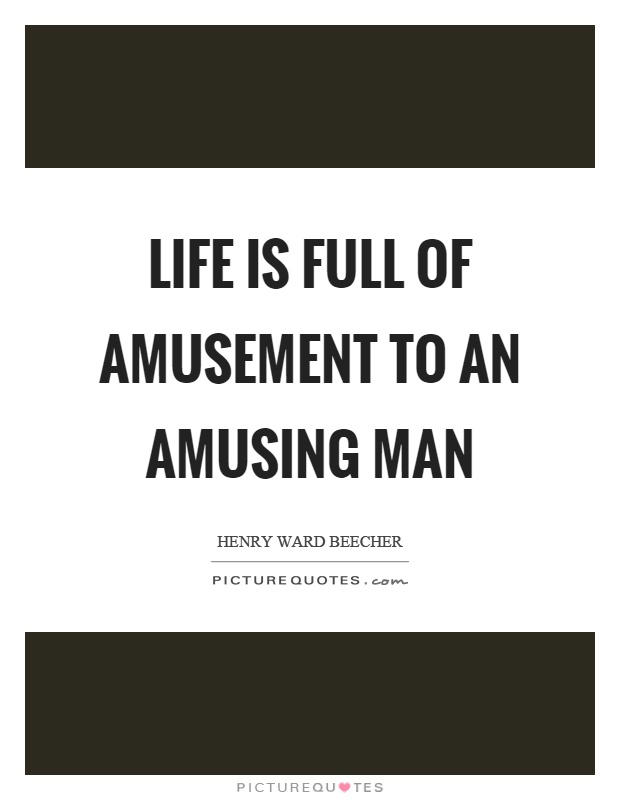 Life is full of amusement to an amusing man Picture Quote #1