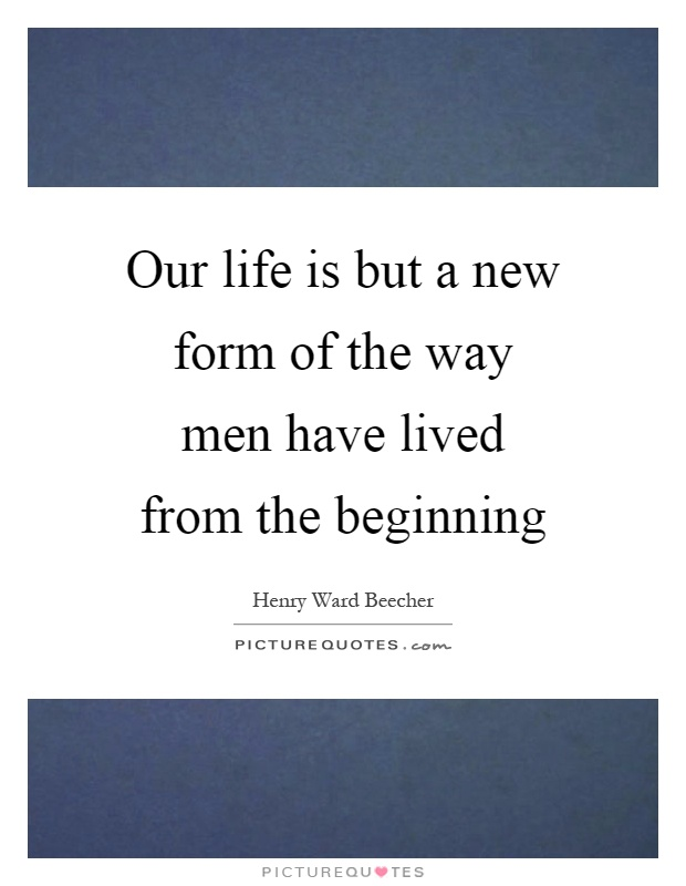 Our life is but a new form of the way men have lived from the beginning Picture Quote #1