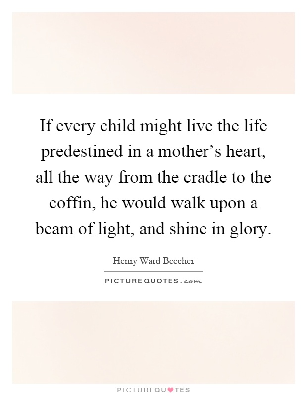 If every child might live the life predestined in a mother's heart, all the way from the cradle to the coffin, he would walk upon a beam of light, and shine in glory Picture Quote #1