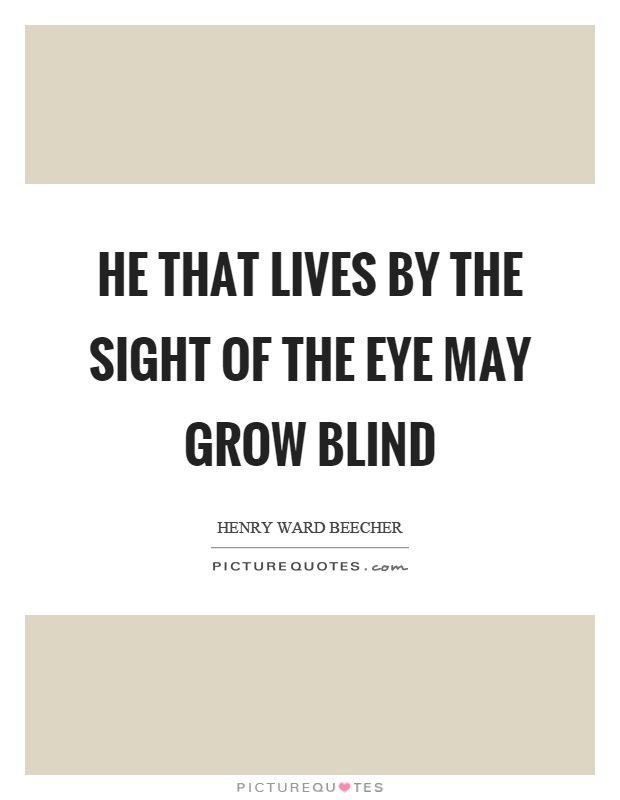 He that lives by the sight of the eye may grow blind Picture Quote #1