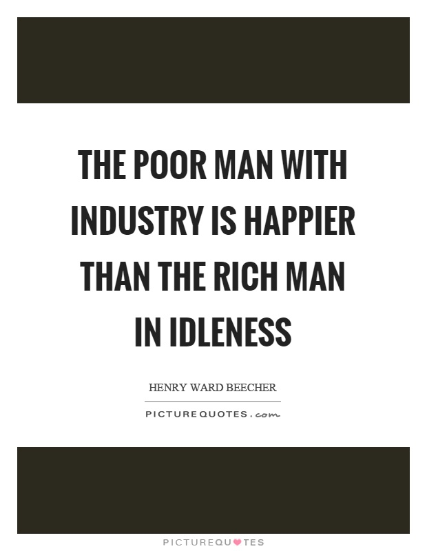 The poor man with industry is happier than the rich man in idleness Picture Quote #1