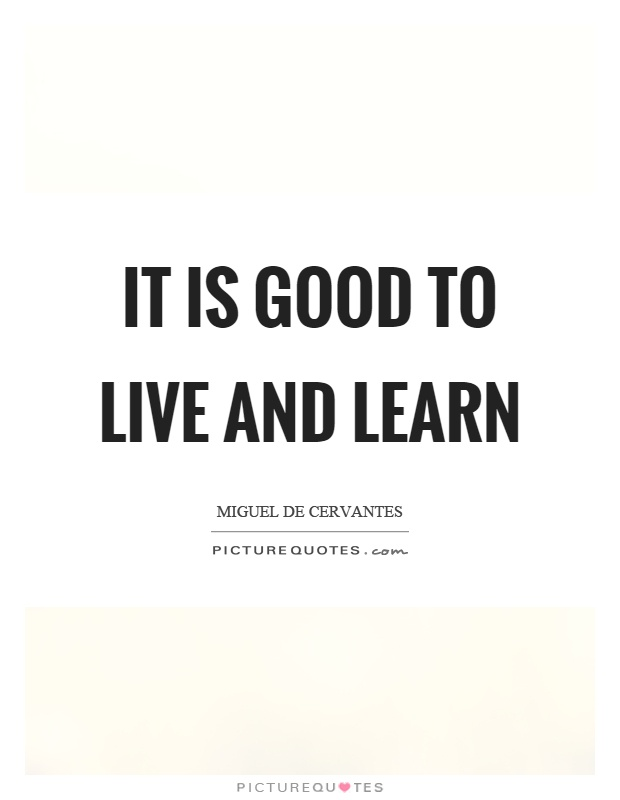 It is good to live and learn Picture Quote #1
