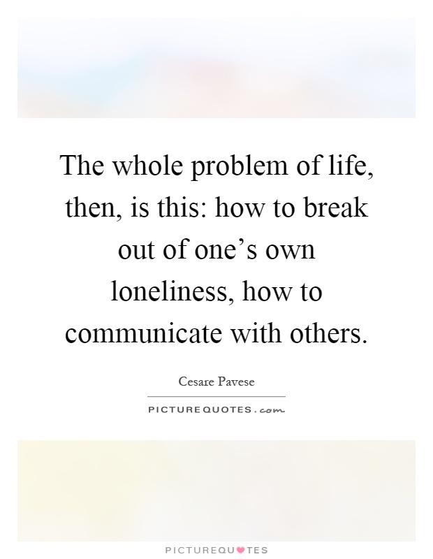 The whole problem of life, then, is this: how to break out of one's own loneliness, how to communicate with others Picture Quote #1