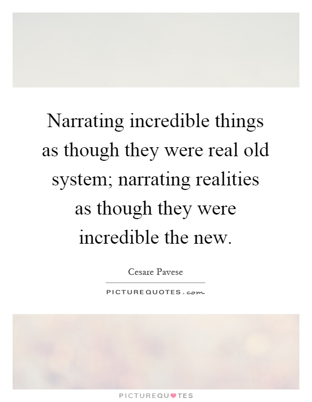 Narrating incredible things as though they were real old system; narrating realities as though they were incredible the new Picture Quote #1