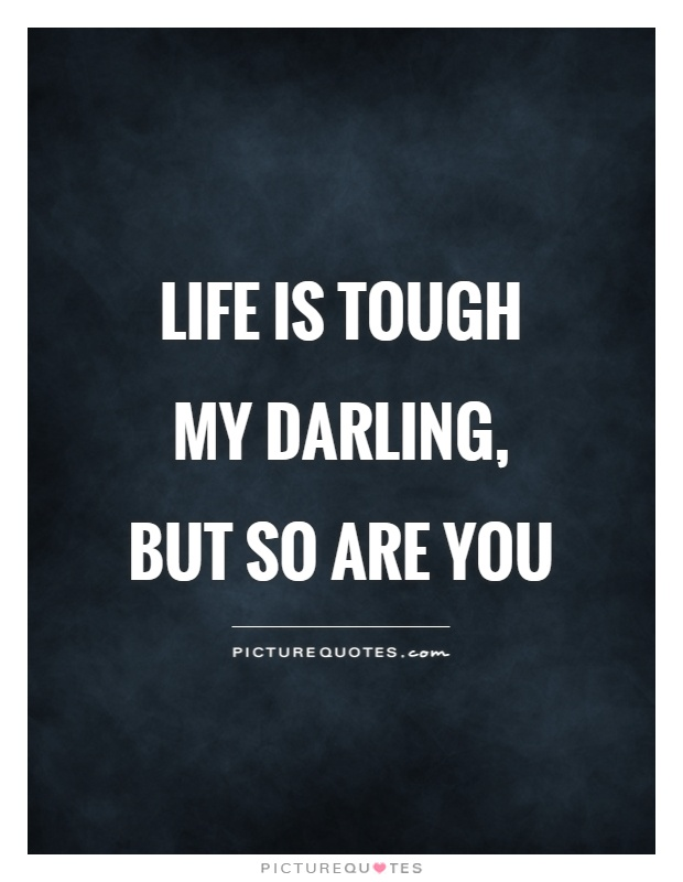 Life is tough my darling, but so are you Picture Quote #1