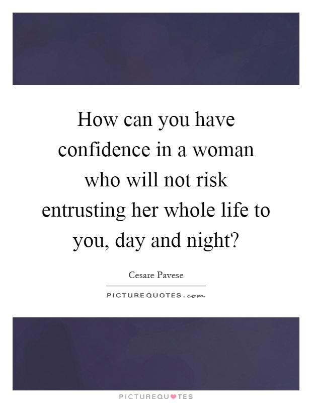 How can you have confidence in a woman who will not risk entrusting her whole life to you, day and night? Picture Quote #1