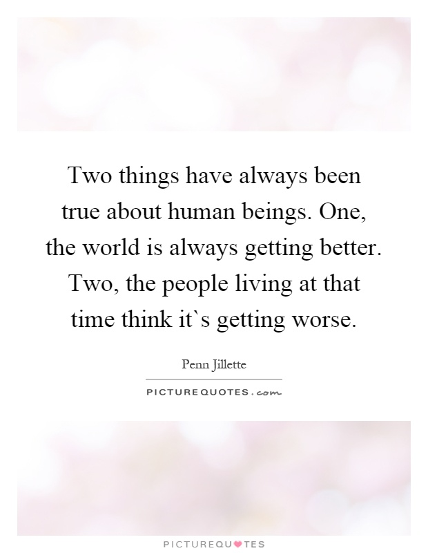 Two things have always been true about human beings. One, the world is always getting better. Two, the people living at that time think it`s getting worse Picture Quote #1