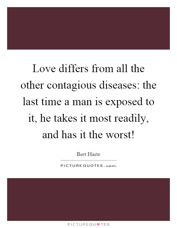 Love differs from all the other contagious diseases: the last time a man is exposed to it, he takes it most readily, and has it the worst! Picture Quote #1