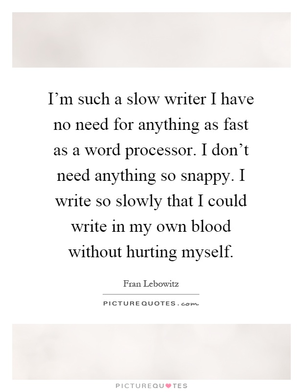 I'm such a slow writer I have no need for anything as fast as a word processor. I don't need anything so snappy. I write so slowly that I could write in my own blood without hurting myself Picture Quote #1